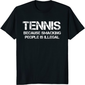 Tennis because smacking people is illegal funny tshirt for tennis lovers